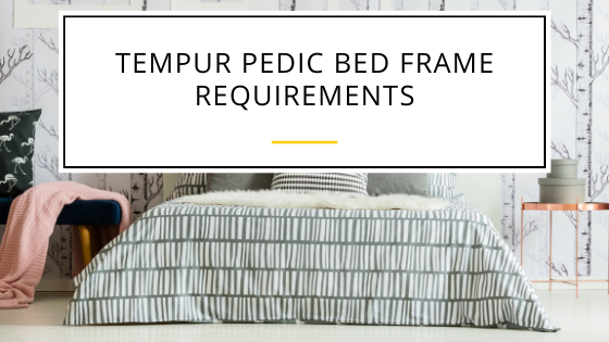 Tempur Pedic Bed Frame Requirements for Longer Use